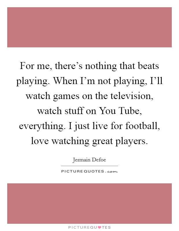 For me, there's nothing that beats playing. When I'm not playing, I'll watch games on the television, watch stuff on You Tube, everything. I just live for football, love watching great players Picture Quote #1