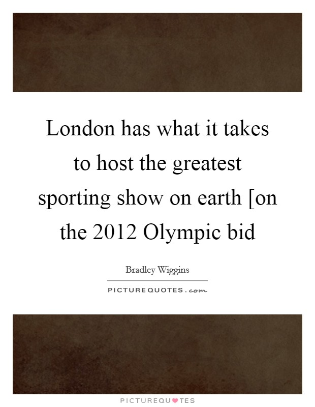 London has what it takes to host the greatest sporting show on earth [on the 2012 Olympic bid Picture Quote #1