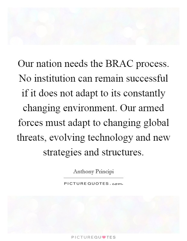 Our nation needs the BRAC process. No institution can remain successful if it does not adapt to its constantly changing environment. Our armed forces must adapt to changing global threats, evolving technology and new strategies and structures Picture Quote #1