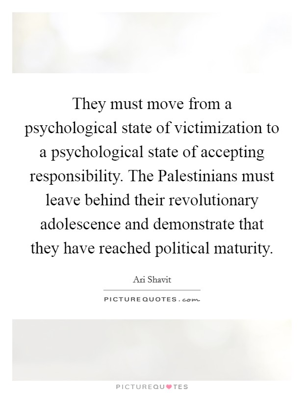 They must move from a psychological state of victimization to a psychological state of accepting responsibility. The Palestinians must leave behind their revolutionary adolescence and demonstrate that they have reached political maturity Picture Quote #1
