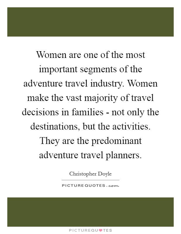 Women are one of the most important segments of the adventure travel industry. Women make the vast majority of travel decisions in families - not only the destinations, but the activities. They are the predominant adventure travel planners Picture Quote #1