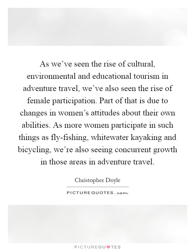As we've seen the rise of cultural, environmental and educational tourism in adventure travel, we've also seen the rise of female participation. Part of that is due to changes in women's attitudes about their own abilities. As more women participate in such things as fly-fishing, whitewater kayaking and bicycling, we're also seeing concurrent growth in those areas in adventure travel Picture Quote #1