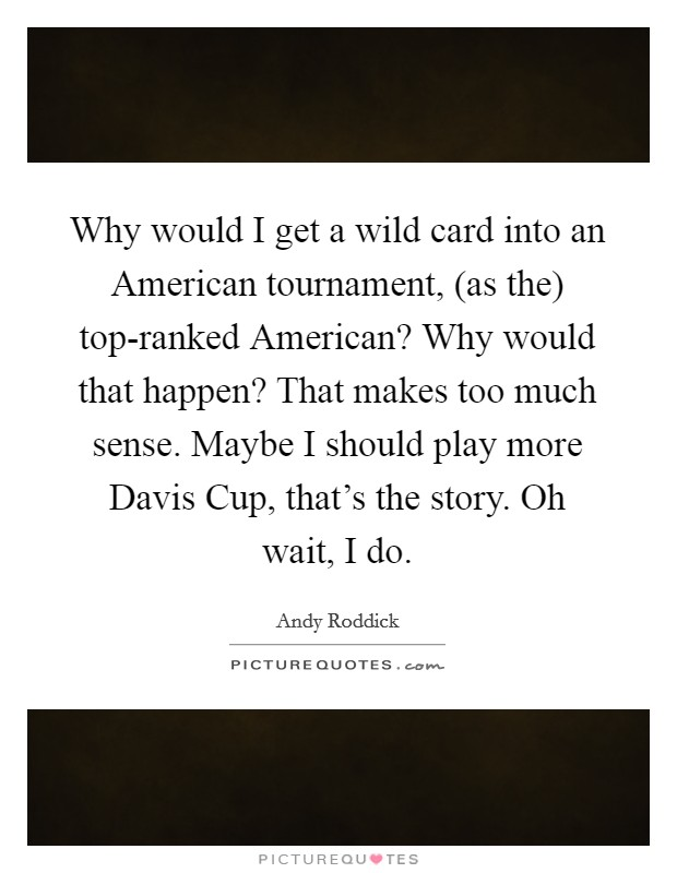Why would I get a wild card into an American tournament, (as the) top-ranked American? Why would that happen? That makes too much sense. Maybe I should play more Davis Cup, that's the story. Oh wait, I do Picture Quote #1