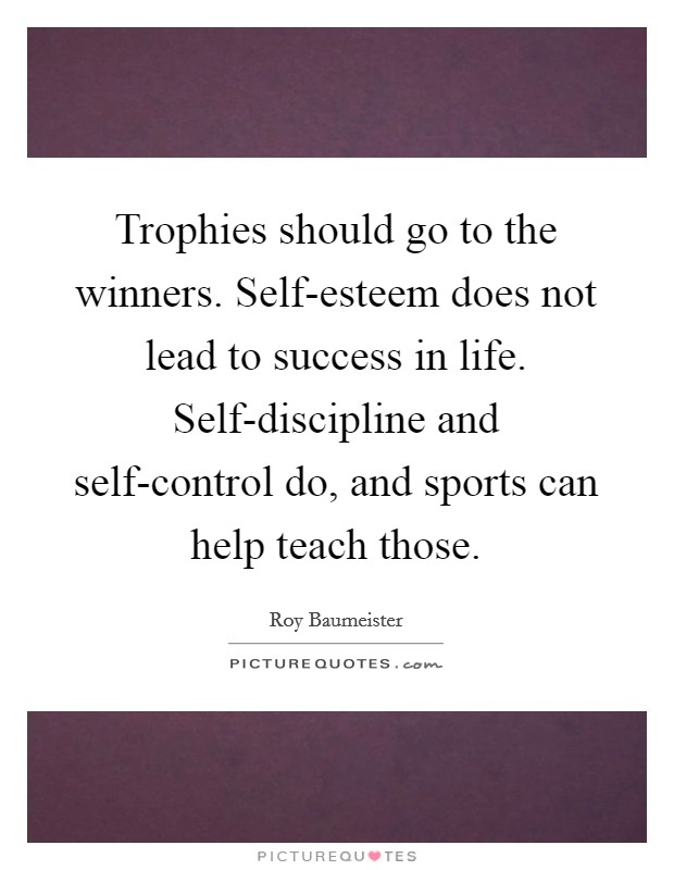 Trophies should go to the winners. Self-esteem does not lead to success in life. Self-discipline and self-control do, and sports can help teach those Picture Quote #1