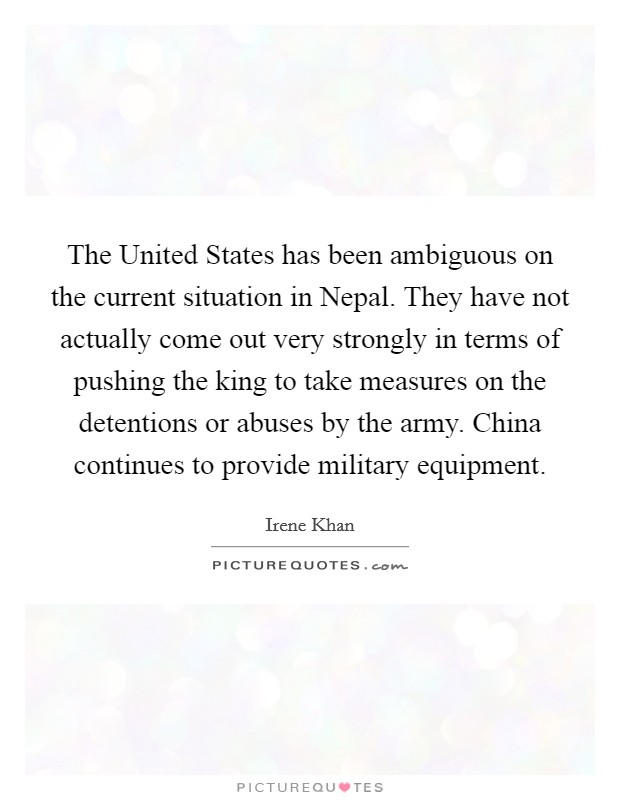 The United States has been ambiguous on the current situation in Nepal. They have not actually come out very strongly in terms of pushing the king to take measures on the detentions or abuses by the army. China continues to provide military equipment Picture Quote #1