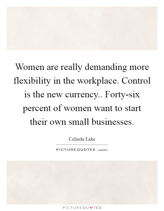 Women are really demanding more flexibility in the workplace. Control is the new currency.. Forty-six percent of women want to start their own small businesses Picture Quote #1