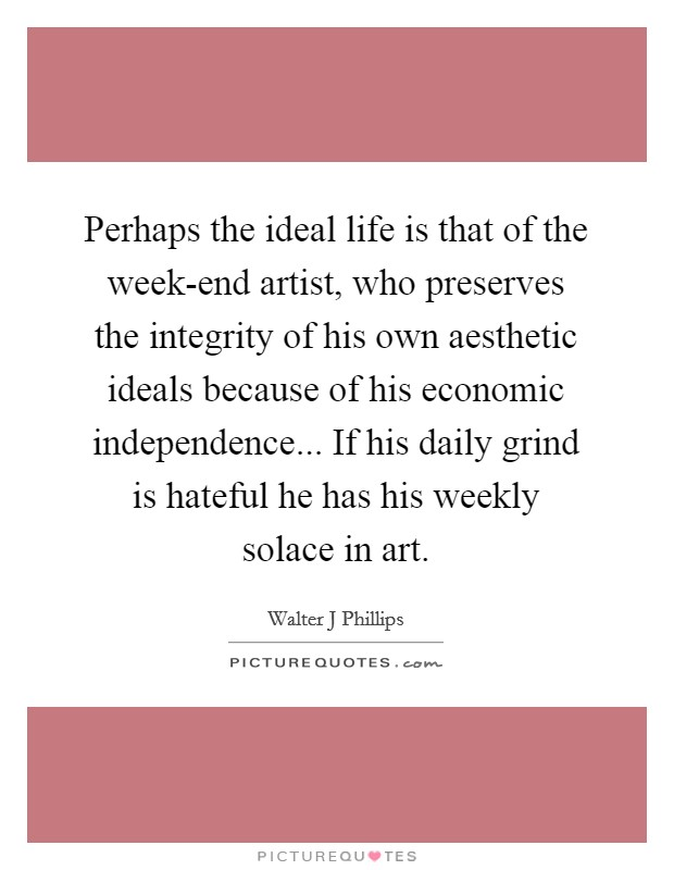Perhaps the ideal life is that of the week-end artist, who preserves the integrity of his own aesthetic ideals because of his economic independence... If his daily grind is hateful he has his weekly solace in art Picture Quote #1
