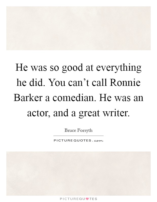 He was so good at everything he did. You can't call Ronnie Barker a comedian. He was an actor, and a great writer Picture Quote #1
