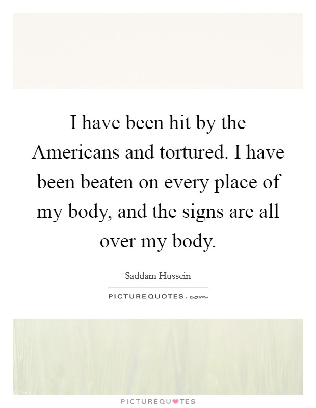 I have been hit by the Americans and tortured. I have been beaten on every place of my body, and the signs are all over my body Picture Quote #1