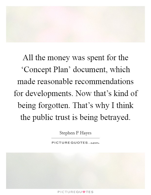 All the money was spent for the 'Concept Plan' document, which made reasonable recommendations for developments. Now that's kind of being forgotten. That's why I think the public trust is being betrayed Picture Quote #1