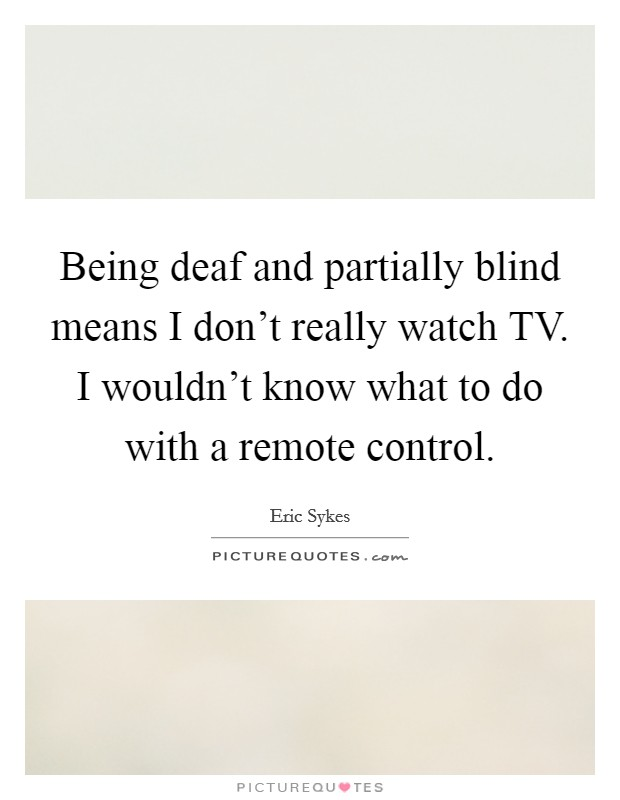 Being deaf and partially blind means I don't really watch TV. I wouldn't know what to do with a remote control Picture Quote #1