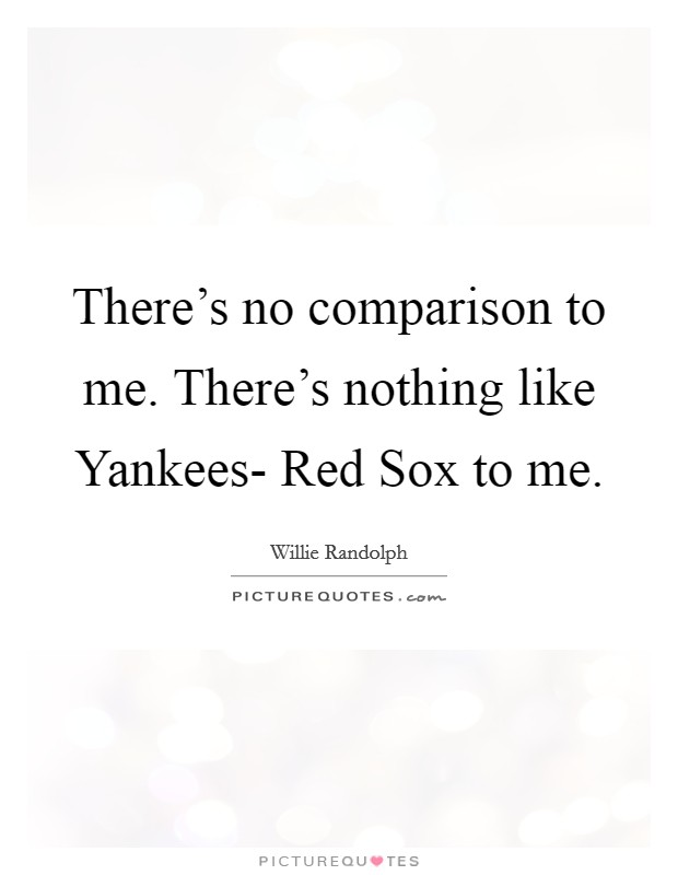 There's no comparison to me. There's nothing like Yankees- Red Sox to me Picture Quote #1