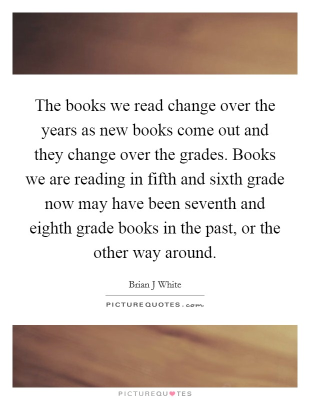 The books we read change over the years as new books come out and they change over the grades. Books we are reading in fifth and sixth grade now may have been seventh and eighth grade books in the past, or the other way around Picture Quote #1