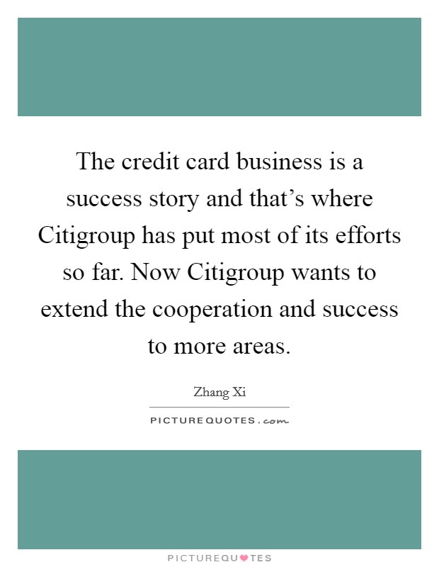 The credit card business is a success story and that's where Citigroup has put most of its efforts so far. Now Citigroup wants to extend the cooperation and success to more areas Picture Quote #1