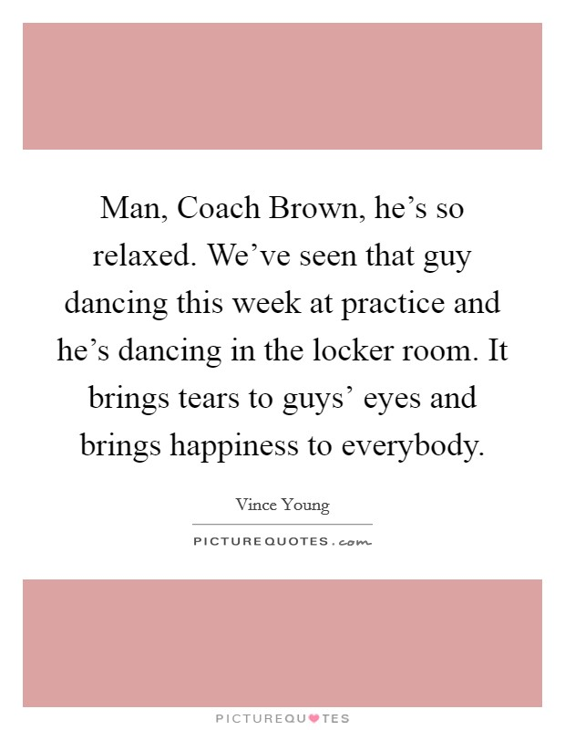 Man, Coach Brown, he's so relaxed. We've seen that guy dancing this week at practice and he's dancing in the locker room. It brings tears to guys' eyes and brings happiness to everybody Picture Quote #1