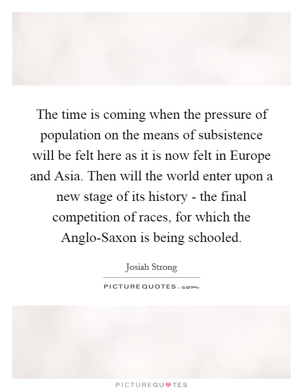 The time is coming when the pressure of population on the means of subsistence will be felt here as it is now felt in Europe and Asia. Then will the world enter upon a new stage of its history - the final competition of races, for which the Anglo-Saxon is being schooled Picture Quote #1