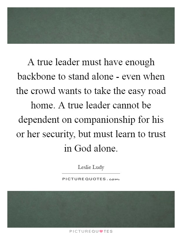 A true leader must have enough backbone to stand alone - even when the crowd wants to take the easy road home. A true leader cannot be dependent on companionship for his or her security, but must learn to trust in God alone Picture Quote #1
