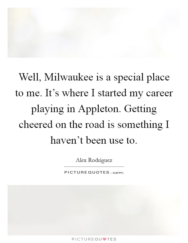Well, Milwaukee is a special place to me. It's where I started my career playing in Appleton. Getting cheered on the road is something I haven't been use to Picture Quote #1
