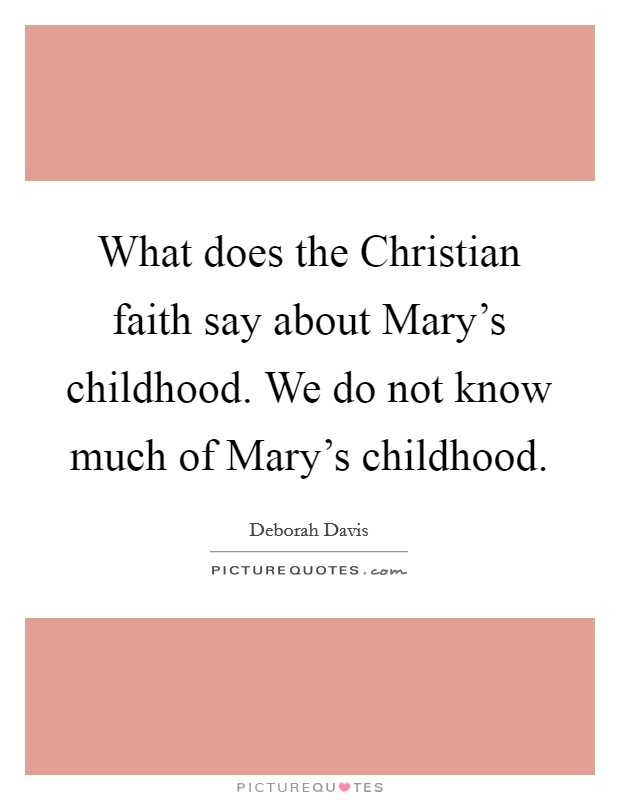 What does the Christian faith say about Mary's childhood. We do not know much of Mary's childhood Picture Quote #1