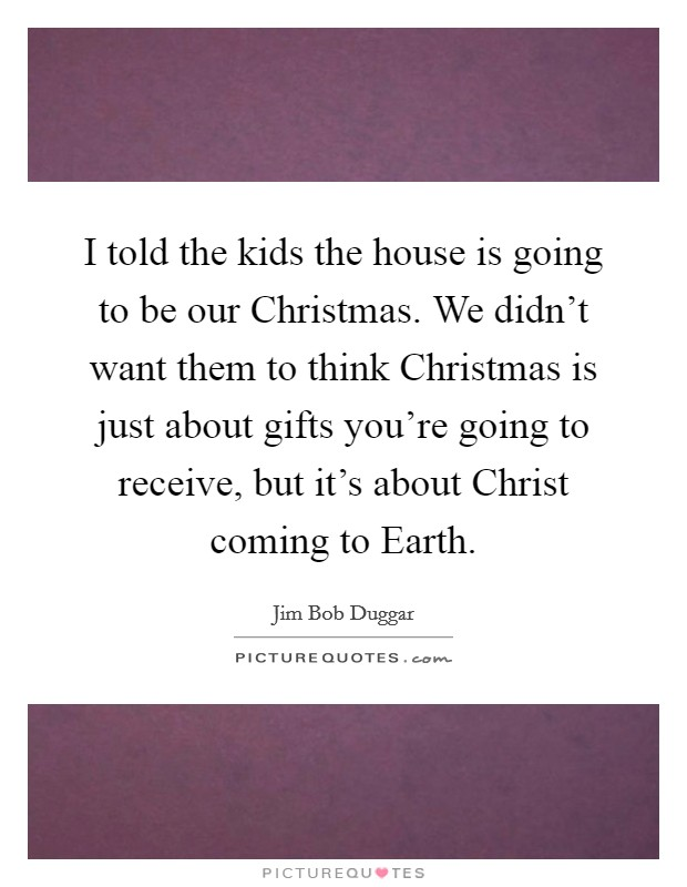 I told the kids the house is going to be our Christmas. We didn't want them to think Christmas is just about gifts you're going to receive, but it's about Christ coming to Earth Picture Quote #1