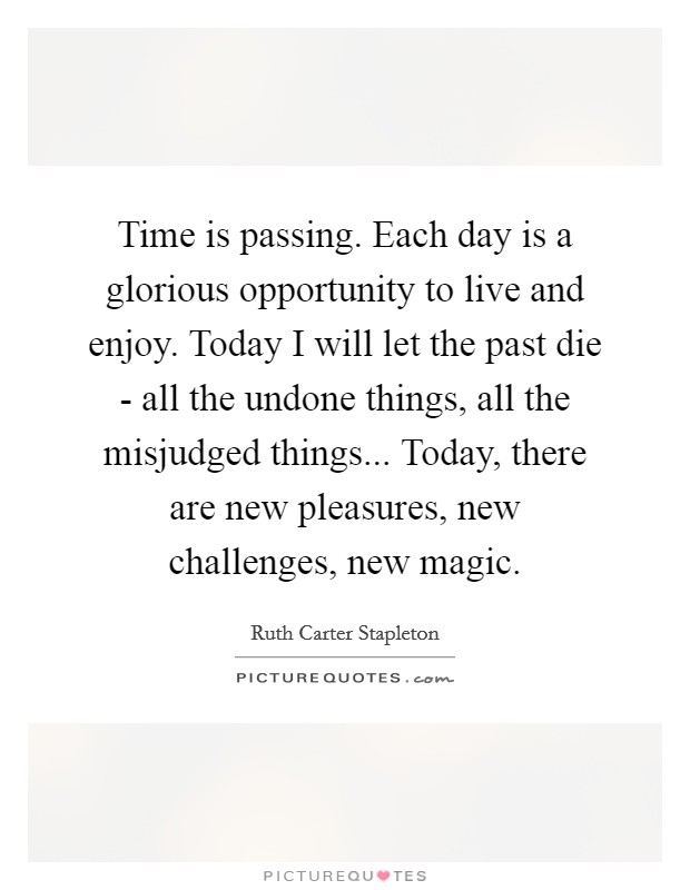 Time is passing. Each day is a glorious opportunity to live and enjoy. Today I will let the past die - all the undone things, all the misjudged things... Today, there are new pleasures, new challenges, new magic Picture Quote #1