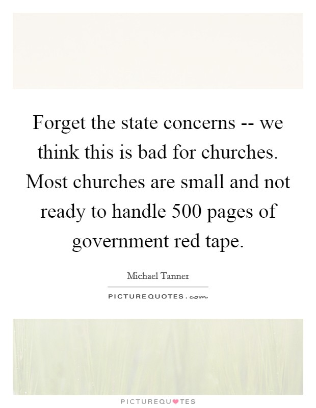 Forget the state concerns -- we think this is bad for churches. Most churches are small and not ready to handle 500 pages of government red tape Picture Quote #1