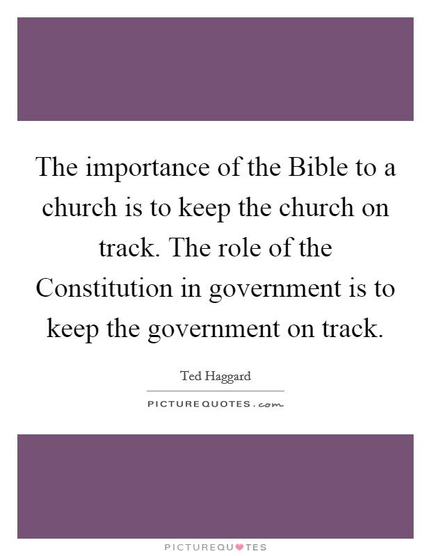 The importance of the Bible to a church is to keep the church on track. The role of the Constitution in government is to keep the government on track Picture Quote #1
