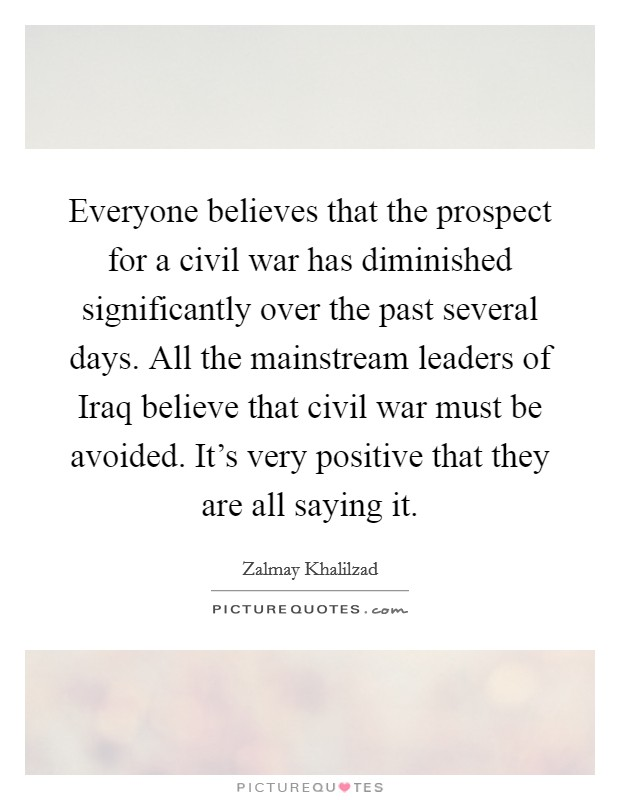 Everyone believes that the prospect for a civil war has diminished significantly over the past several days. All the mainstream leaders of Iraq believe that civil war must be avoided. It's very positive that they are all saying it Picture Quote #1