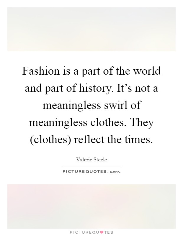 Fashion is a part of the world and part of history. It's not a meaningless swirl of meaningless clothes. They (clothes) reflect the times Picture Quote #1