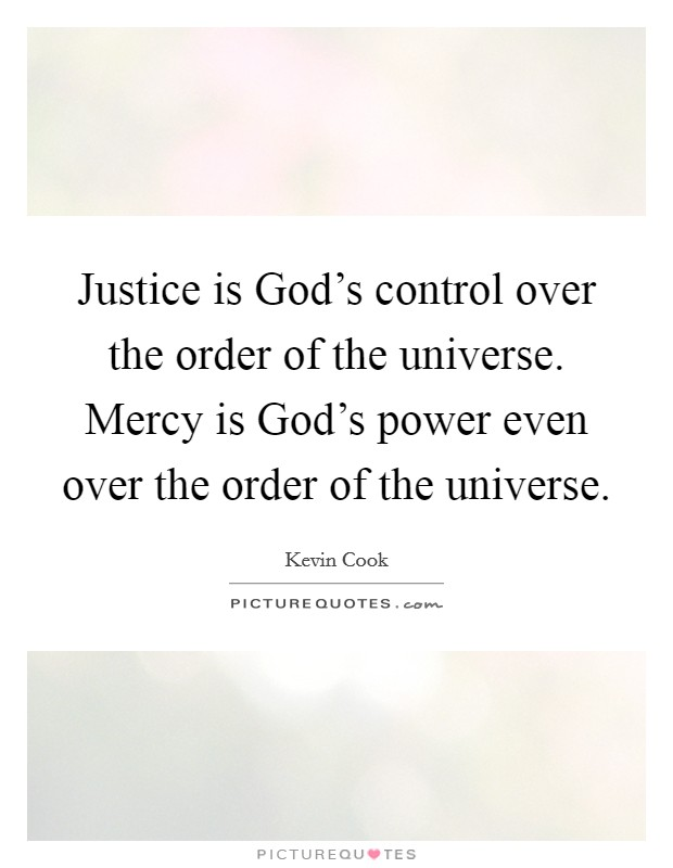 Justice is God's control over the order of the universe. Mercy is God's power even over the order of the universe Picture Quote #1