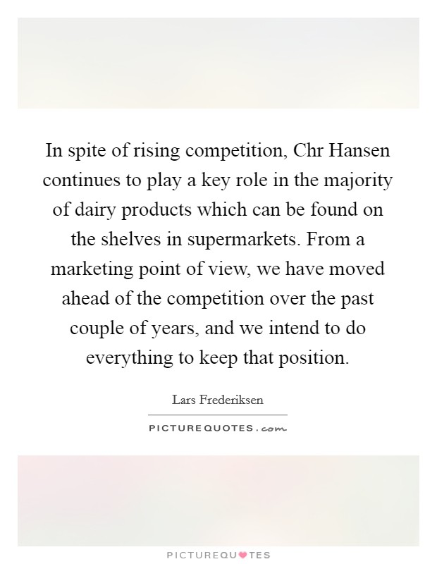 In spite of rising competition, Chr Hansen continues to play a key role in the majority of dairy products which can be found on the shelves in supermarkets. From a marketing point of view, we have moved ahead of the competition over the past couple of years, and we intend to do everything to keep that position Picture Quote #1
