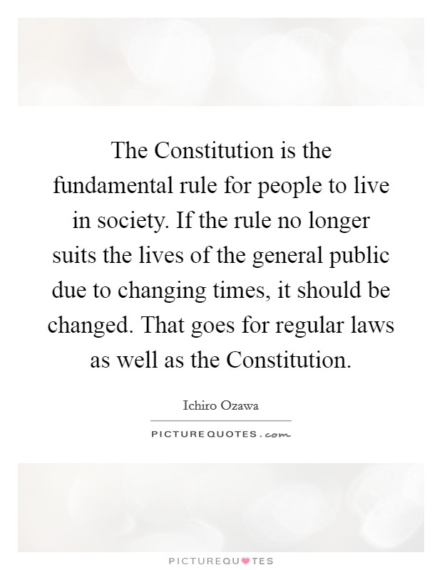 The Constitution is the fundamental rule for people to live in society. If the rule no longer suits the lives of the general public due to changing times, it should be changed. That goes for regular laws as well as the Constitution Picture Quote #1