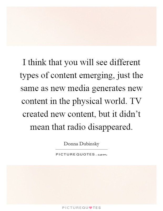 I think that you will see different types of content emerging, just the same as new media generates new content in the physical world. TV created new content, but it didn't mean that radio disappeared Picture Quote #1