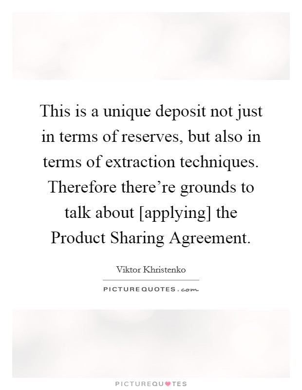 This is a unique deposit not just in terms of reserves, but also in terms of extraction techniques. Therefore there're grounds to talk about [applying] the Product Sharing Agreement Picture Quote #1