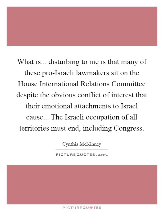 What is... disturbing to me is that many of these pro-Israeli lawmakers sit on the House International Relations Committee despite the obvious conflict of interest that their emotional attachments to Israel cause... The Israeli occupation of all territories must end, including Congress Picture Quote #1