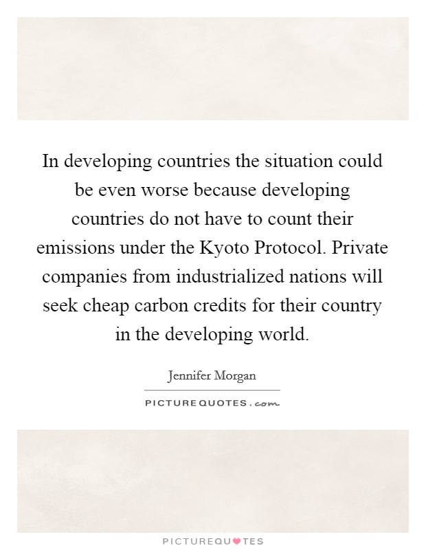 In developing countries the situation could be even worse because developing countries do not have to count their emissions under the Kyoto Protocol. Private companies from industrialized nations will seek cheap carbon credits for their country in the developing world Picture Quote #1