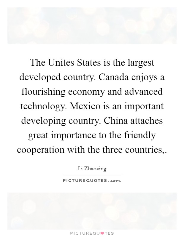 The Unites States is the largest developed country. Canada enjoys a flourishing economy and advanced technology. Mexico is an important developing country. China attaches great importance to the friendly cooperation with the three countries, Picture Quote #1