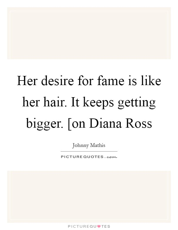 Her desire for fame is like her hair. It keeps getting bigger. [on Diana Ross Picture Quote #1
