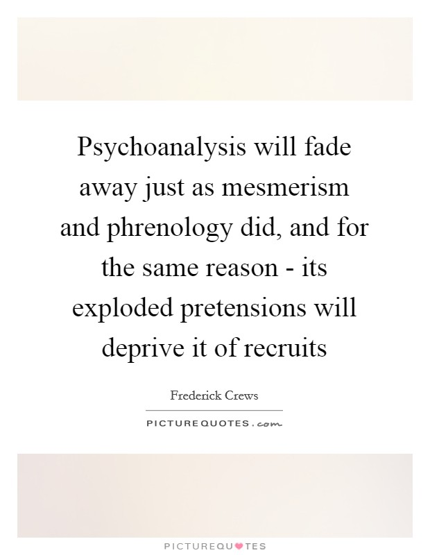 Psychoanalysis will fade away just as mesmerism and phrenology did, and for the same reason - its exploded pretensions will deprive it of recruits Picture Quote #1