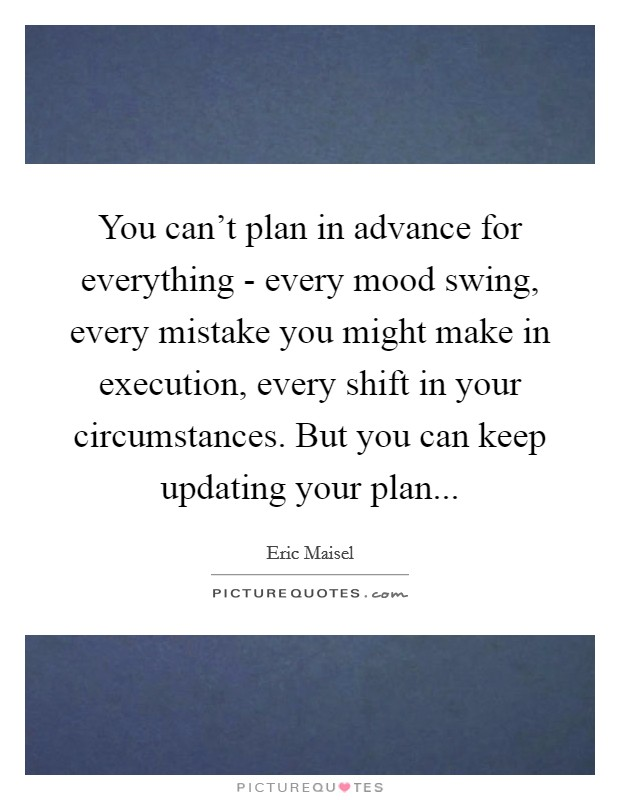 You can't plan in advance for everything - every mood swing, every mistake you might make in execution, every shift in your circumstances. But you can keep updating your plan Picture Quote #1