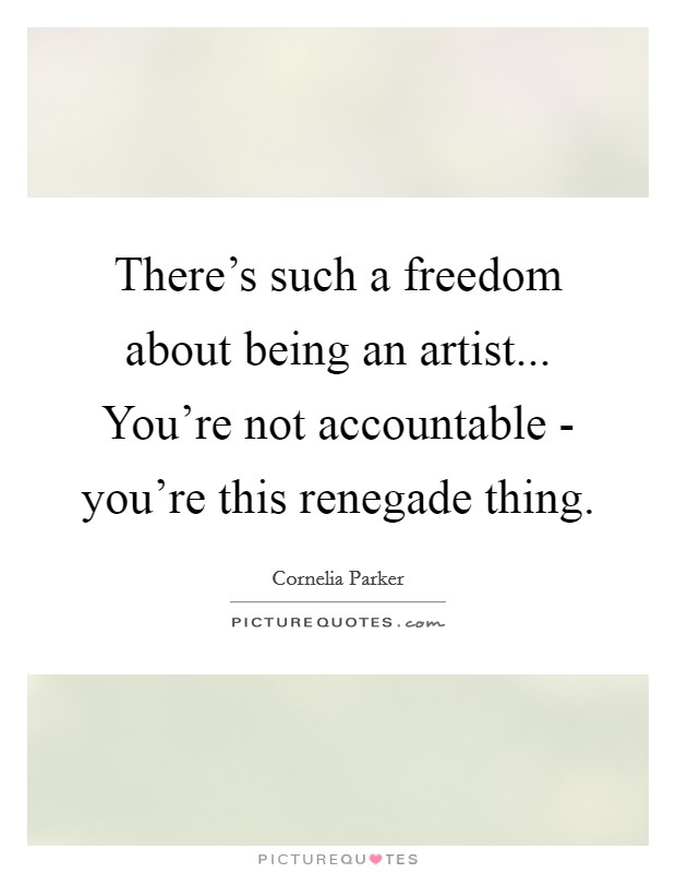 There's such a freedom about being an artist... You're not accountable - you're this renegade thing Picture Quote #1