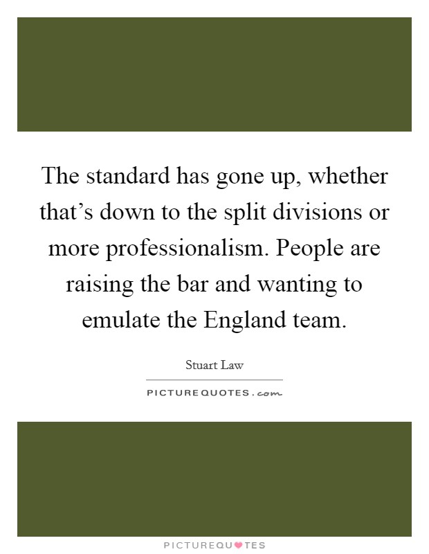The standard has gone up, whether that's down to the split divisions or more professionalism. People are raising the bar and wanting to emulate the England team Picture Quote #1
