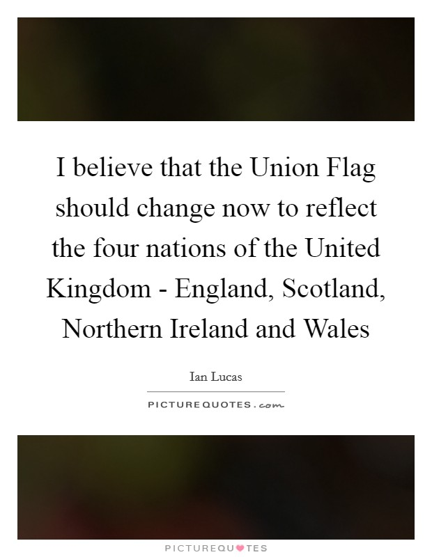 I believe that the Union Flag should change now to reflect the four nations of the United Kingdom - England, Scotland, Northern Ireland and Wales Picture Quote #1