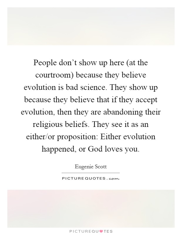 People don't show up here (at the courtroom) because they believe evolution is bad science. They show up because they believe that if they accept evolution, then they are abandoning their religious beliefs. They see it as an either/or proposition: Either evolution happened, or God loves you Picture Quote #1