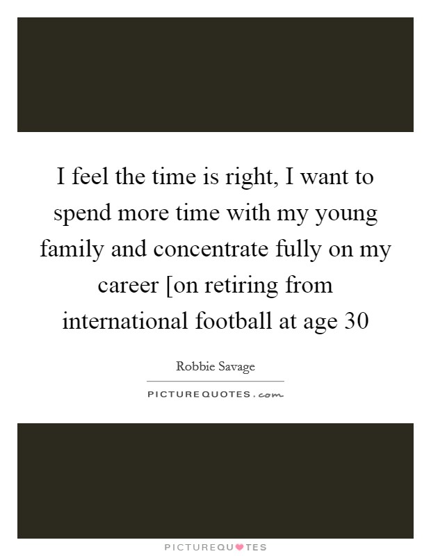 I feel the time is right, I want to spend more time with my young family and concentrate fully on my career [on retiring from international football at age 30 Picture Quote #1