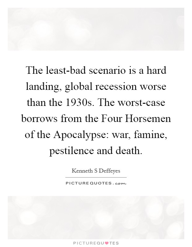 The least-bad scenario is a hard landing, global recession worse than the 1930s. The worst-case borrows from the Four Horsemen of the Apocalypse: war, famine, pestilence and death Picture Quote #1