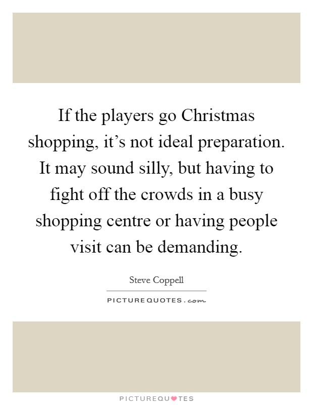 If the players go Christmas shopping, it's not ideal preparation. It may sound silly, but having to fight off the crowds in a busy shopping centre or having people visit can be demanding Picture Quote #1