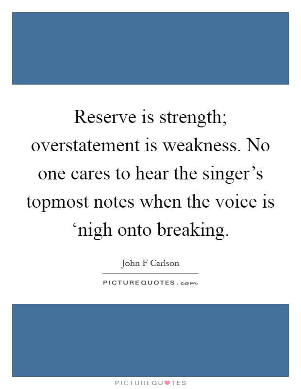 Reserve is strength; overstatement is weakness. No one cares to hear the singer's topmost notes when the voice is 'nigh onto breaking Picture Quote #1