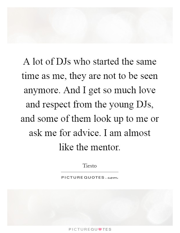 A lot of DJs who started the same time as me, they are not to be seen anymore. And I get so much love and respect from the young DJs, and some of them look up to me or ask me for advice. I am almost like the mentor Picture Quote #1