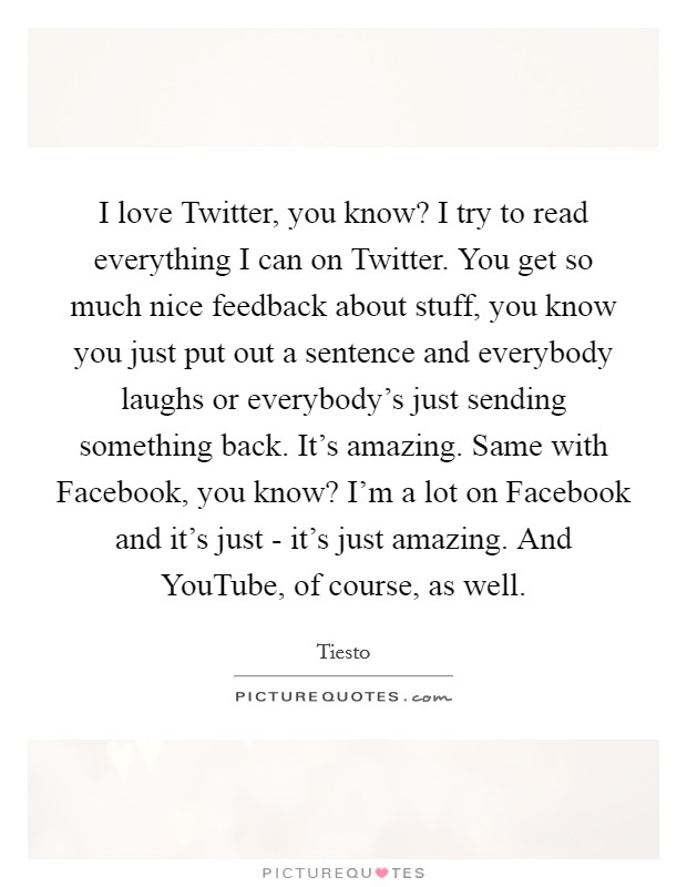 I love Twitter, you know? I try to read everything I can on Twitter. You get so much nice feedback about stuff, you know you just put out a sentence and everybody laughs or everybody's just sending something back. It's amazing. Same with Facebook, you know? I'm a lot on Facebook and it's just - it's just amazing. And YouTube, of course, as well Picture Quote #1